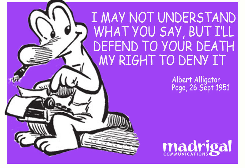 Quote from Albert Alligator, Pogo comic, 26 Sept 1951—I may not understand what you say, but I'll defend to your death my right to deny it.